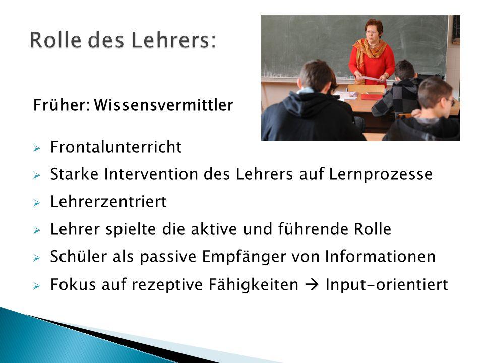 Früher: Wissensvermittler  Frontalunterricht  Starke Intervention des Lehrers auf Lernprozesse  Lehrerzentriert  Lehrer spielte die aktive und füh