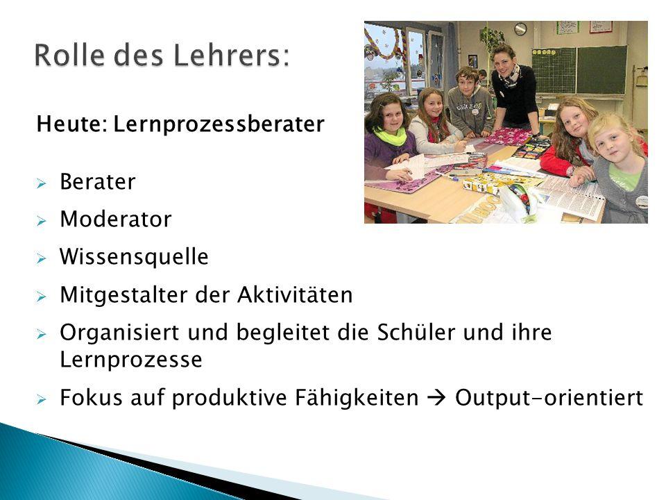 Heute: Lernprozessberater  Berater  Moderator  Wissensquelle  Mitgestalter der Aktivitäten  Organisiert und begleitet die Schüler und ihre Lernpr