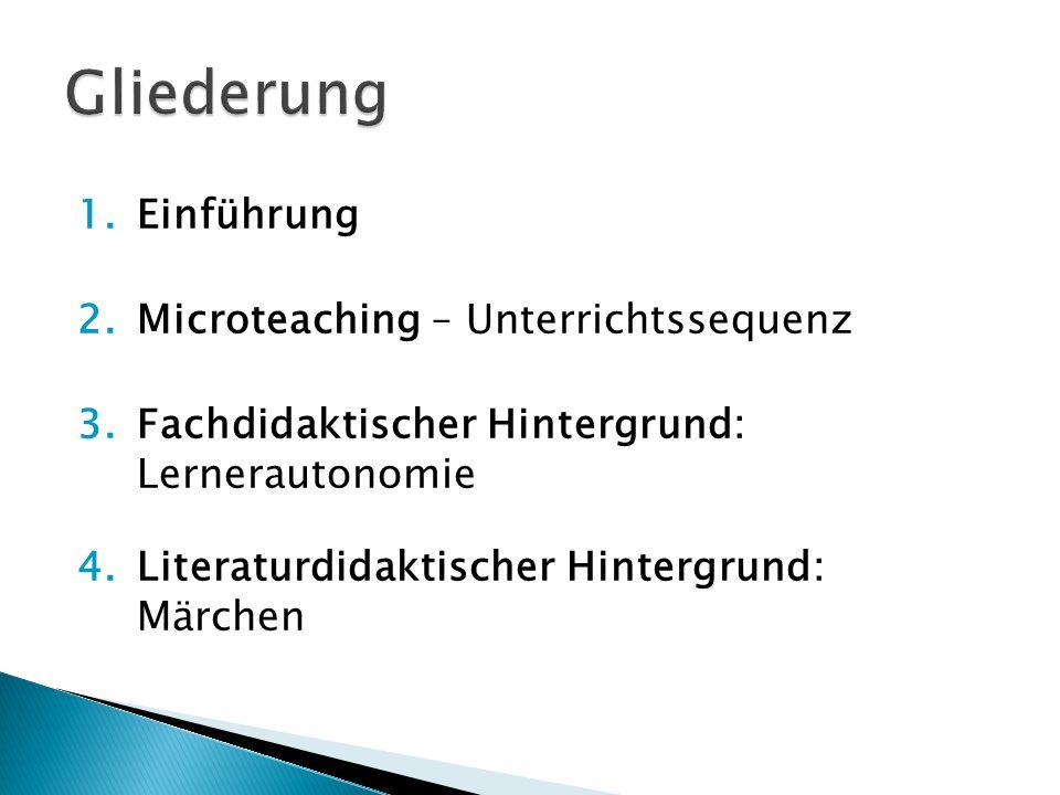 1. Einführung 2. Microteaching – Unterrichtssequenz 3. Fachdidaktischer Hintergrund: Lernerautonomie 4. Literaturdidaktischer Hintergrund: Märchen