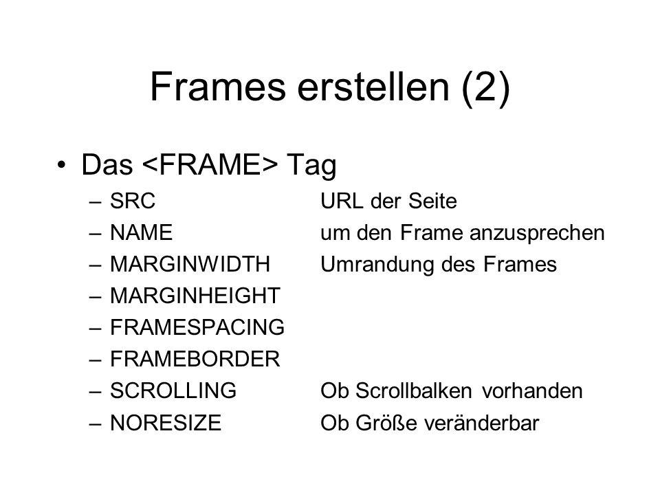 Frames erstellen (2) Das Tag –SRCURL der Seite –NAMEum den Frame anzusprechen –MARGINWIDTHUmrandung des Frames –MARGINHEIGHT –FRAMESPACING –FRAMEBORDER –SCROLLINGOb Scrollbalken vorhanden –NORESIZEOb Größe veränderbar