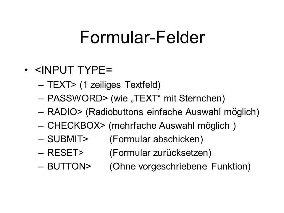 """Formular-Felder <INPUT TYPE= –TEXT> (1 zeiliges Textfeld) –PASSWORD> (wie """"TEXT mit Sternchen) –RADIO> (Radiobuttons einfache Auswahl möglich) –CHECKBOX> (mehrfache Auswahl möglich ) –SUBMIT>(Formular abschicken) –RESET>(Formular zurücksetzen) –BUTTON>(Ohne vorgeschriebene Funktion)"""