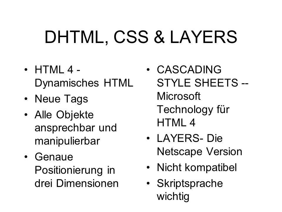 DHTML, CSS & LAYERS HTML 4 - Dynamisches HTML Neue Tags Alle Objekte ansprechbar und manipulierbar Genaue Positionierung in drei Dimensionen CASCADING STYLE SHEETS -- Microsoft Technology für HTML 4 LAYERS- Die Netscape Version Nicht kompatibel Skriptsprache wichtig