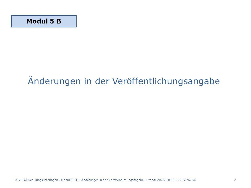 Änderungen in der Veröffentlichungsangabe AG RDA Schulungsunterlagen – Modul 5B.12: Änderungen in der Veröffentlichungsangabe | Stand: 20.07.2015 | CC BY-NC-SA2 Modul 5 B