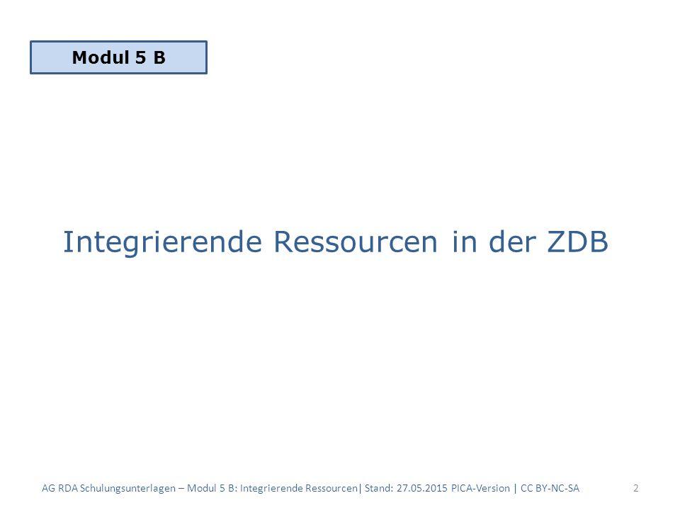 Integrierende Ressourcen in der ZDB Die integrierende Ressource … – … ist eine in RDA festgelegte Erscheinungsweise – … ist eine Ressource, die durch Aktualisierungen, die nicht eigenständig bleiben, ergänzt oder verändert wird – … unterliegt den allgemeinen Grundregeln der RDA – … ist nach RDA dem Latest-Title-Prinzip unterworfen AG RDA Schulungsunterlagen – Modul 5 B: Integrierende Ressourcen| Stand: 27.05.2015 PICA-Version | CC BY-NC-SA3