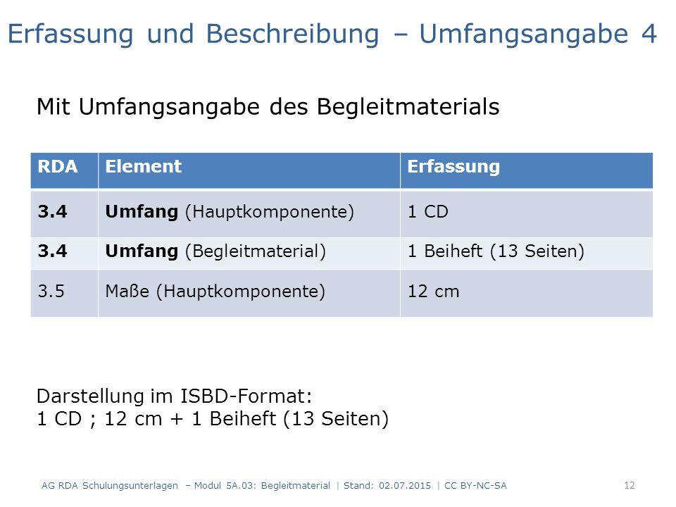 RDAElementErfassung 3.4Umfang (Hauptkomponente)1 CD 3.4Umfang (Begleitmaterial)1 Beiheft (13 Seiten) 3.5Maße (Hauptkomponente)12 cm Erfassung und Beschreibung – Umfangsangabe 4 Mit Umfangsangabe des Begleitmaterials Darstellung im ISBD-Format: 1 CD ; 12 cm + 1 Beiheft (13 Seiten) 12 AG RDA Schulungsunterlagen – Modul 5A.03: Begleitmaterial | Stand: 02.07.2015 | CC BY-NC-SA