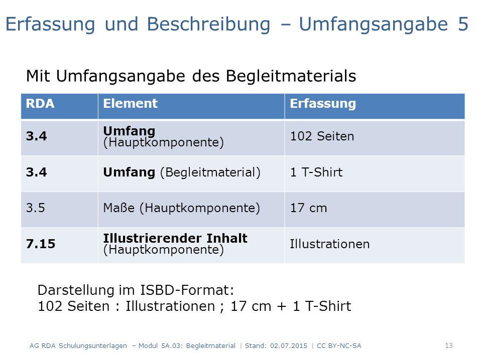 RDAElementErfassung 3.4 Umfang (Hauptkomponente) 102 Seiten 3.4Umfang (Begleitmaterial)1 T-Shirt 3.5Maße (Hauptkomponente)17 cm 7.15 Illustrierender Inhalt (Hauptkomponente) Illustrationen Erfassung und Beschreibung – Umfangsangabe 5 Mit Umfangsangabe des Begleitmaterials Darstellung im ISBD-Format: 102 Seiten : Illustrationen ; 17 cm + 1 T-Shirt 13 AG RDA Schulungsunterlagen – Modul 5A.03: Begleitmaterial | Stand: 02.07.2015 | CC BY-NC-SA