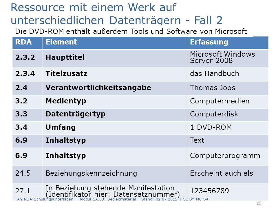RDAElementErfassung 2.3.2Haupttitel Microsoft Windows Server 2008 2.3.4Titelzusatzdas Handbuch 2.4VerantwortlichkeitsangabeThomas Joos 3.2MedientypComputermedien 3.3DatenträgertypComputerdisk 3.4Umfang1 DVD-ROM 6.9InhaltstypText 6.9InhaltstypComputerprogramm 24.5BeziehungskennzeichnungErscheint auch als 27.1 In Beziehung stehende Manifestation (Identifikator hier: Datensatznummer) 123456789 Ressource mit einem Werk auf unterschiedlichen Datenträgern - Fall 2 Die DVD-ROM enthält außerdem Tools und Software von Microsoft 20 AG RDA Schulungsunterlagen – Modul 5A.03: Begleitmaterial | Stand: 02.07.2015 | CC BY-NC-SA