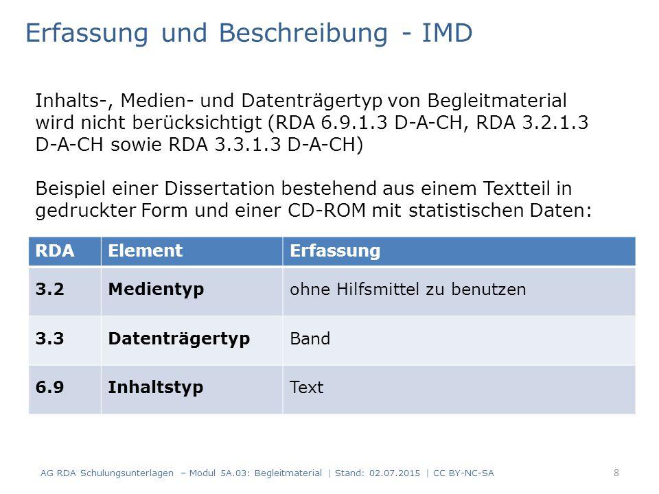 RDAElementErfassung 3.2Medientypohne Hilfsmittel zu benutzen 3.3DatenträgertypBand 6.9InhaltstypText Erfassung und Beschreibung - IMD Inhalts-, Medien- und Datenträgertyp von Begleitmaterial wird nicht berücksichtigt (RDA 6.9.1.3 D-A-CH, RDA 3.2.1.3 D-A-CH sowie RDA 3.3.1.3 D-A-CH) Beispiel einer Dissertation bestehend aus einem Textteil in gedruckter Form und einer CD-ROM mit statistischen Daten: 8 AG RDA Schulungsunterlagen – Modul 5A.03: Begleitmaterial | Stand: 02.07.2015 | CC BY-NC-SA