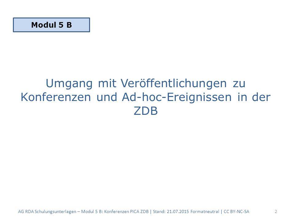 Umgang mit Veröffentlichungen zu Konferenzen und Ad-hoc-Ereignissen in der ZDB AG RDA Schulungsunterlagen – Modul 5 B: Konferenzen PICA ZDB | Stand: 21.07.2015 Formatneutral | CC BY-NC-SA2 Modul 5 B