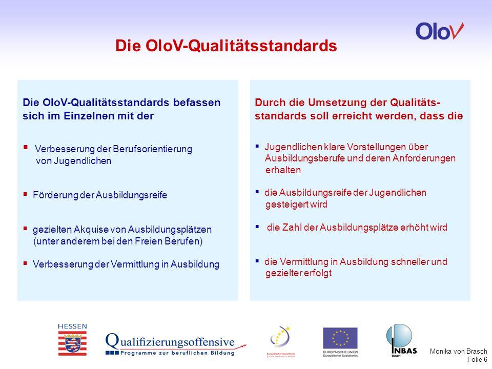 Monika von Brasch Folie 7 Die OloV-Qualitätsstandards In den OloV-Qualitätsstandards werden Mindestkriterien festgelegt für die  Verbesserung der Berufsorientierung und Förderung der Ausbildungsreife  Beginn der Berufsorientierung in der 7.