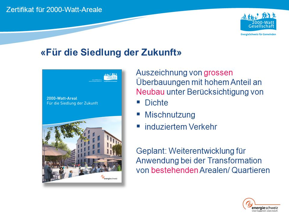 «Für die Siedlung der Zukunft» Zertifikat für 2000-Watt-Areale Auszeichnung von grossen Überbauungen mit hohem Anteil an Neubau unter Berücksichtigung