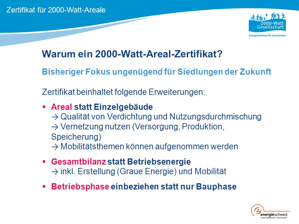 Warum ein 2000-Watt-Areal-Zertifikat? Bisheriger Fokus ungenügend für Siedlungen der Zukunft Zertifikat beinhaltet folgende Erweiterungen:  Areal sta