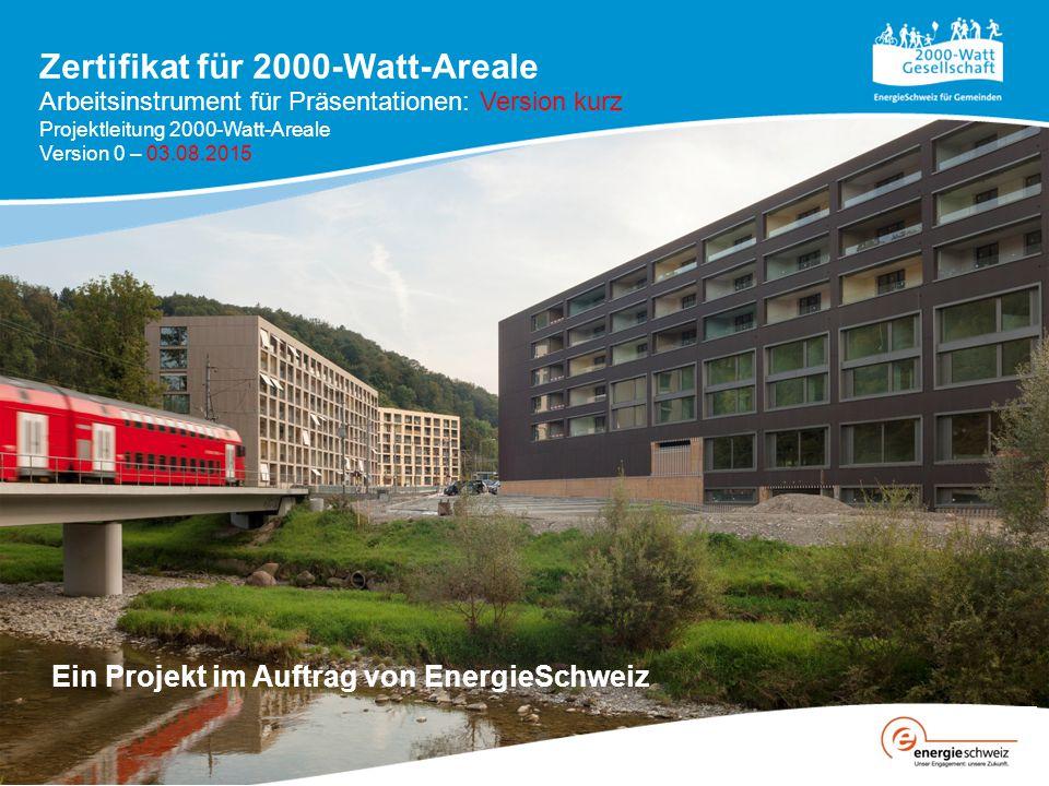 Zertifikat für 2000-Watt-Areale Ein Projekt im Auftrag von EnergieSchweiz Arbeitsinstrument für Präsentationen: Version kurz Projektleitung 2000-Watt-Areale Version 0 – 03.08.2015