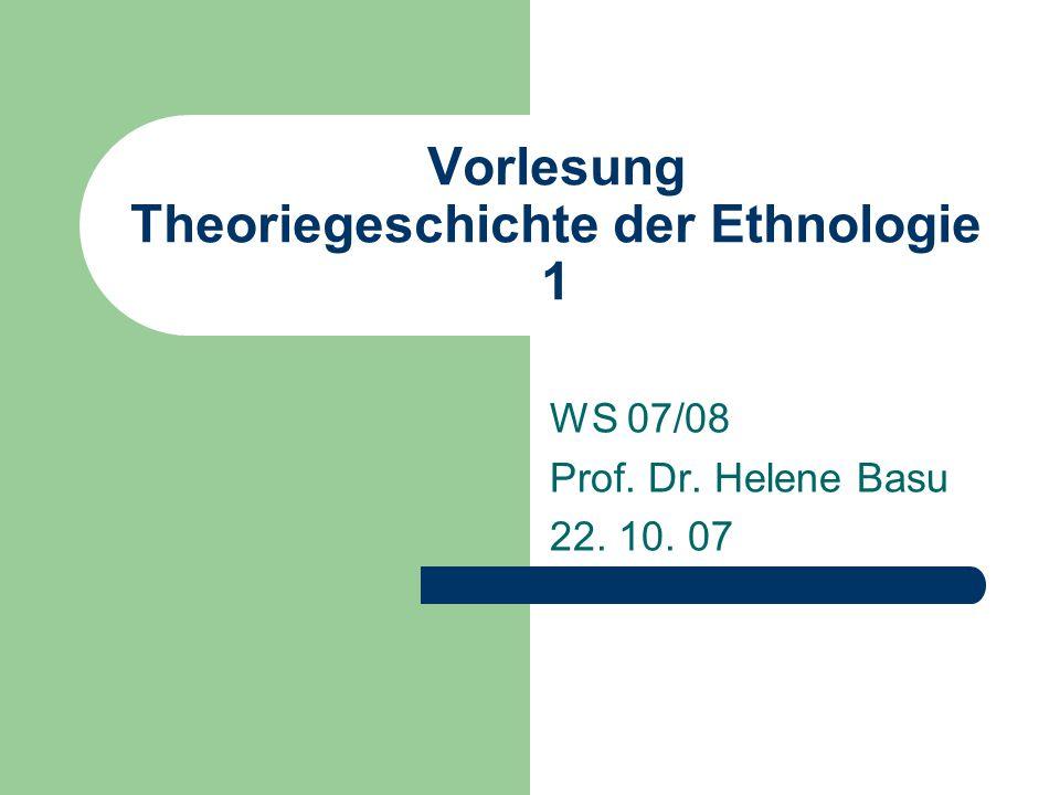 Vorlesung Theoriegeschichte der Ethnologie 1 WS 07/08 Prof. Dr. Helene Basu 22. 10. 07