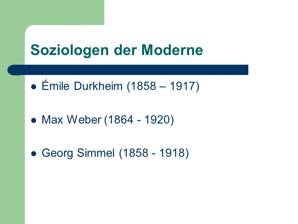 Soziologen der Moderne Émile Durkheim (1858 – 1917) Max Weber (1864 - 1920) Georg Simmel (1858 - 1918)