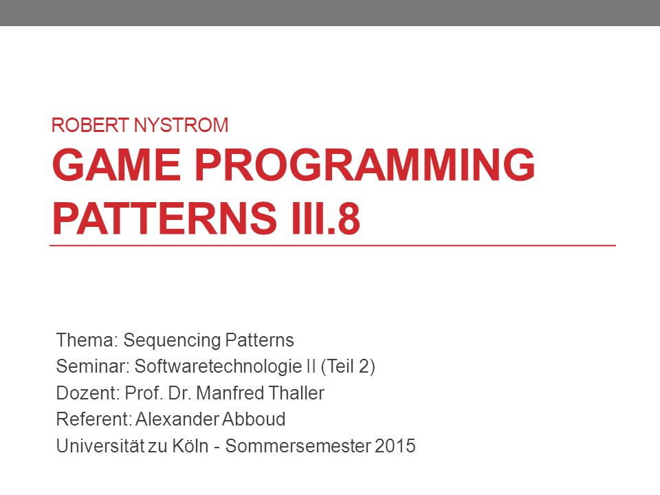 ROBERT NYSTROM GAME PROGRAMMING PATTERNS III.8 Thema: Sequencing Patterns Seminar: Softwaretechnologie II (Teil 2) Dozent: Prof.