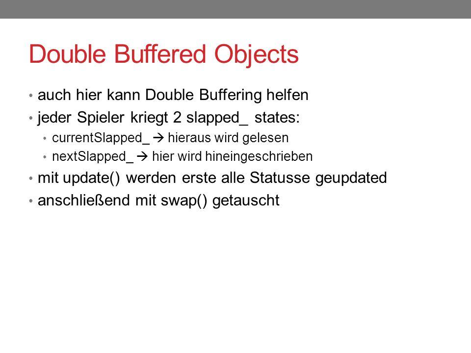 Double Buffered Objects auch hier kann Double Buffering helfen jeder Spieler kriegt 2 slapped_ states: currentSlapped_  hieraus wird gelesen nextSlapped_  hier wird hineingeschrieben mit update() werden erste alle Statusse geupdated anschließend mit swap() getauscht