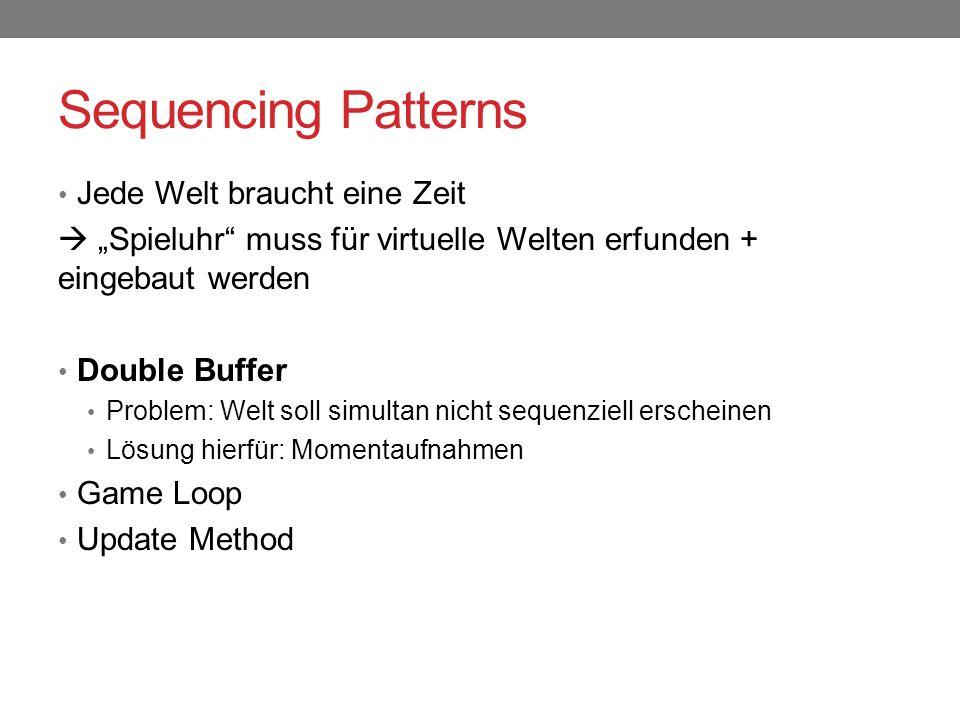 """Sequencing Patterns Jede Welt braucht eine Zeit  """"Spieluhr muss für virtuelle Welten erfunden + eingebaut werden Double Buffer Problem: Welt soll simultan nicht sequenziell erscheinen Lösung hierfür: Momentaufnahmen Game Loop Update Method"""