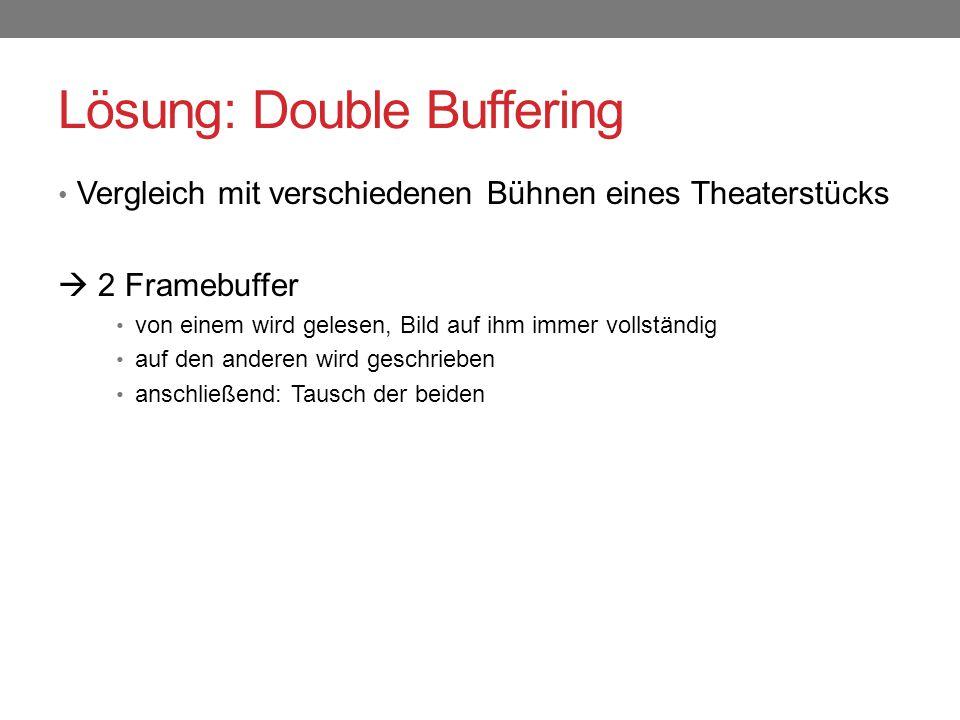 Lösung: Double Buffering Vergleich mit verschiedenen Bühnen eines Theaterstücks  2 Framebuffer von einem wird gelesen, Bild auf ihm immer vollständig auf den anderen wird geschrieben anschließend: Tausch der beiden