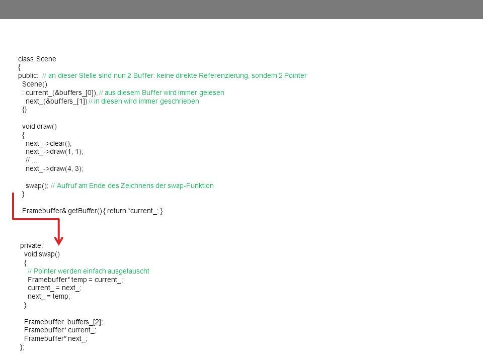 class Scene { public: // an dieser Stelle sind nun 2 Buffer: keine direkte Referenzierung, sondern 2 Pointer Scene() : current_(&buffers_[0]), // aus diesem Buffer wird immer gelesen next_(&buffers_[1]) // in diesen wird immer geschrieben {} void draw() { next_->clear(); next_->draw(1, 1); //...