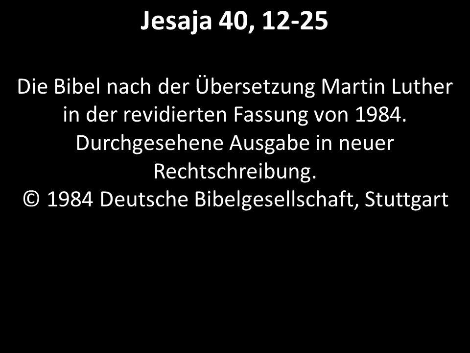 Jesaja 40, 12-25 Die Bibel nach der Übersetzung Martin Luther in der revidierten Fassung von 1984.