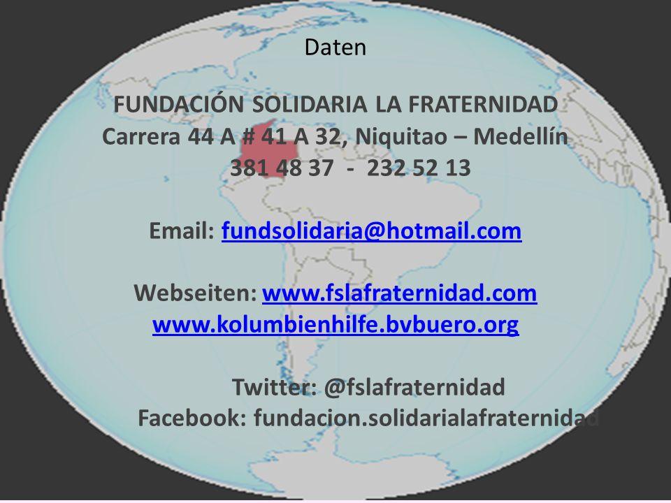 FUNDACIÓN SOLIDARIA LA FRATERNIDAD Carrera 44 A # 41 A 32, Niquitao – Medellín 381 48 37 - 232 52 13 Email: fundsolidaria@hotmail.comfundsolidaria@hotmail.com Webseiten: www.fslafraternidad.comwww.fslafraternidad.com www.kolumbienhilfe.bvbuero.org Twitter: @fslafraternidad Facebook: fundacion.solidarialafraternidad Daten