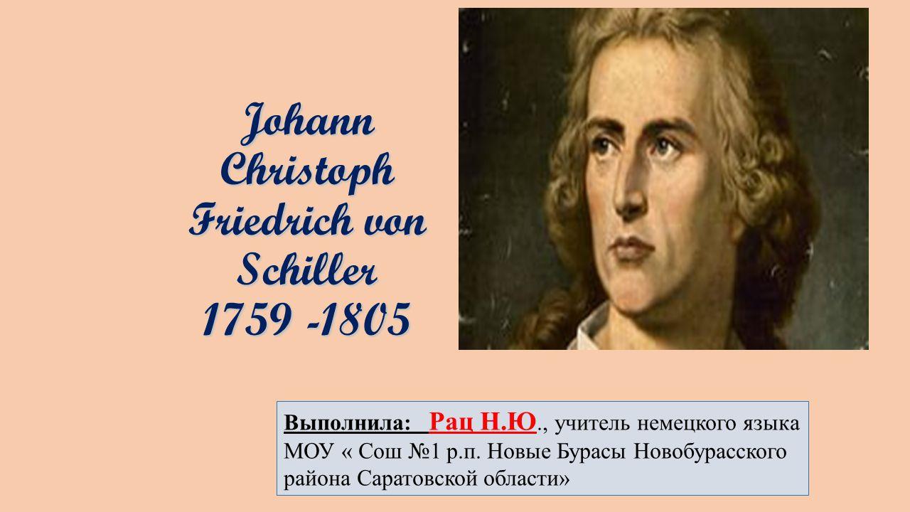 Johann Christoph Friedrich von Schiller 1759 -1805 Johann Christoph Friedrich von Schiller 1759 -1805 Выполнила: Рац Н.Ю., учитель немецкого языка МОУ « Сош №1 р.п.