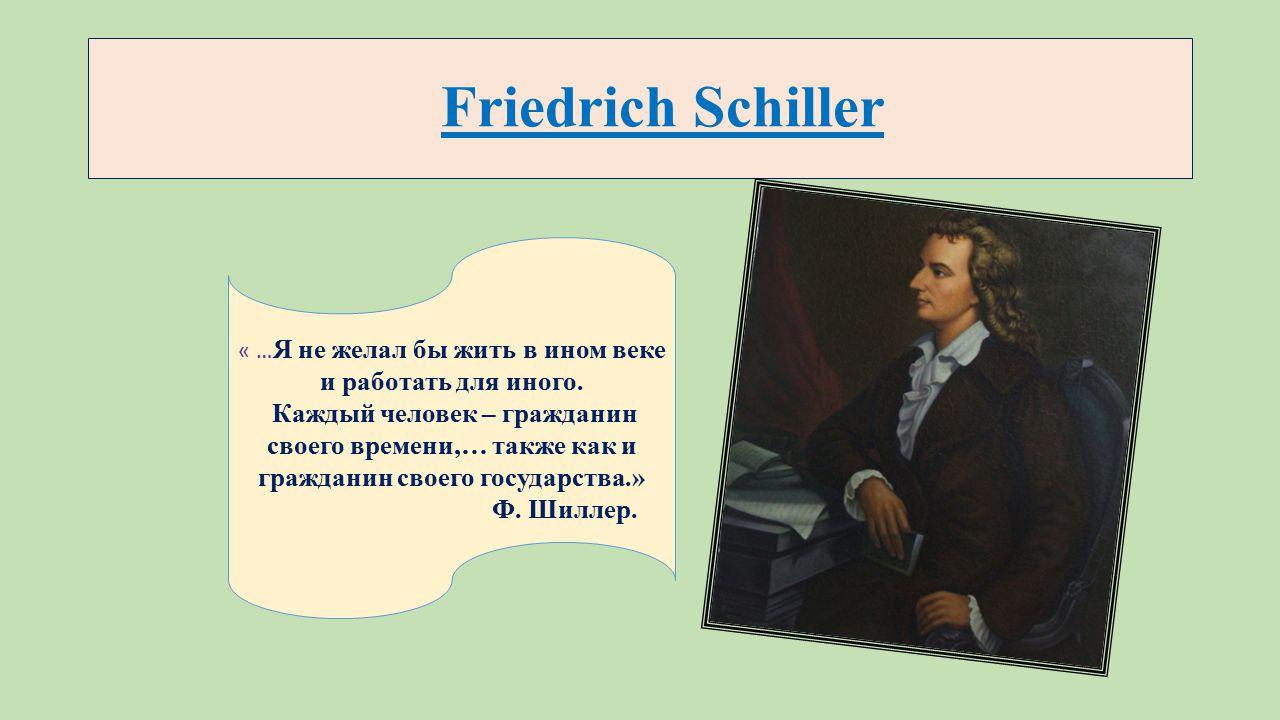 Friedrich Schiller « … Я не желал бы жить в ином веке и работать для иного.