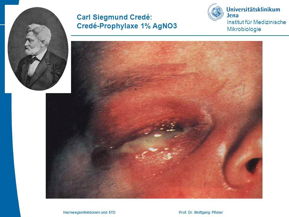 Institut für Medizinische Mikrobiologie Harnwegsinfektionen und STD Prof. Dr. Wolfgang Pfister Carl Siegmund Credé: Credé-Prophylaxe 1% AgNO3