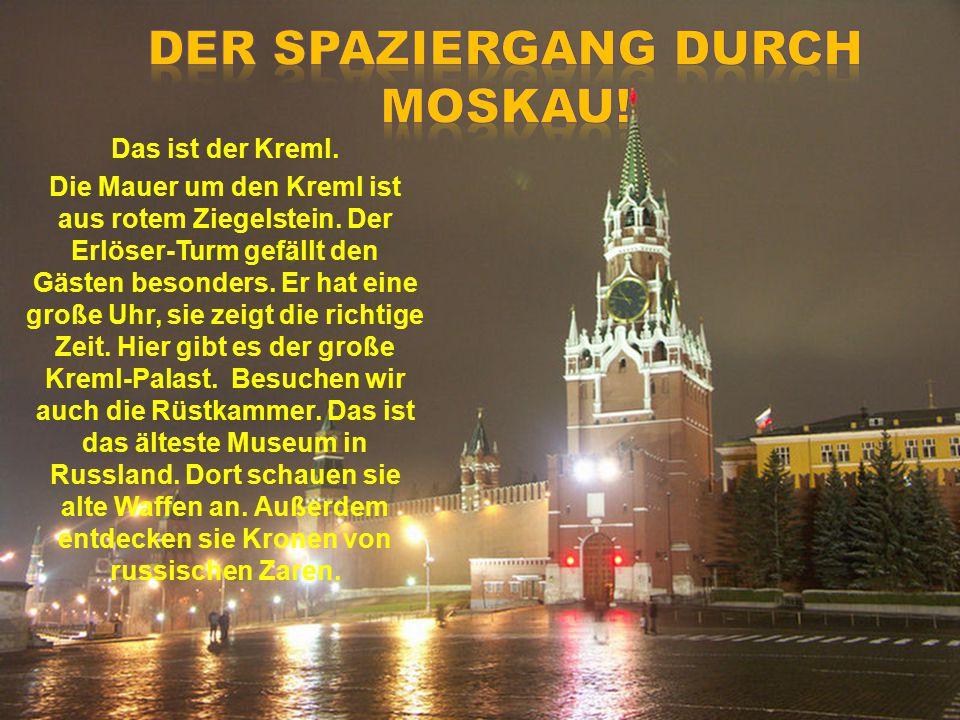 Das ist der Kreml. Die Mauer um den Kreml ist aus rotem Ziegelstein. Der Erlöser-Turm gefällt den Gästen besonders. Er hat eine große Uhr, sie zeigt d