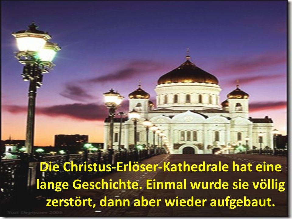 Die Christus-Erlöser-Kathedrale hat eine lange Geschichte. Einmal wurde sie völlig zerstört, dann aber wieder aufgebaut.