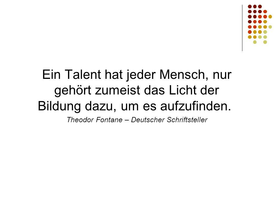 Ein Talent hat jeder Mensch, nur gehört zumeist das Licht der Bildung dazu, um es aufzufinden. Theodor Fontane – Deutscher Schriftsteller