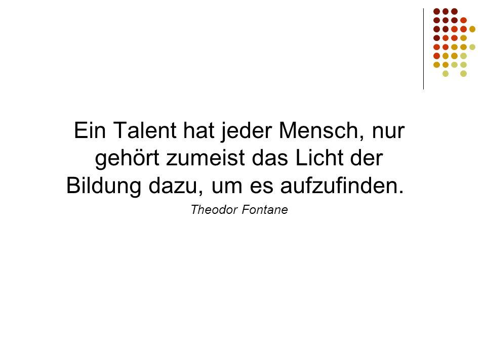 Ein Talent hat jeder Mensch, nur gehört zumeist das Licht der Bildung dazu, um es aufzufinden. Theodor Fontane