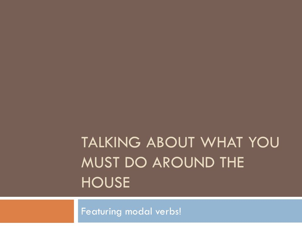 TALKING ABOUT WHAT YOU MUST DO AROUND THE HOUSE Featuring modal verbs!