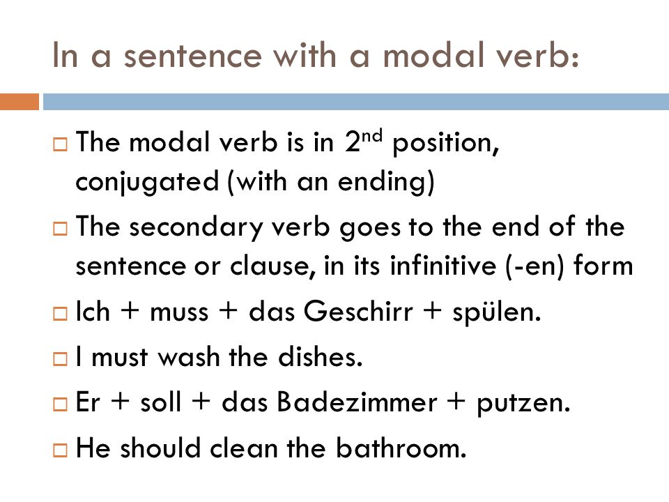 In a sentence with a modal verb:  The modal verb is in 2 nd position, conjugated (with an ending)  The secondary verb goes to the end of the sentence or clause, in its infinitive (-en) form  Ich + muss + das Geschirr + spülen.