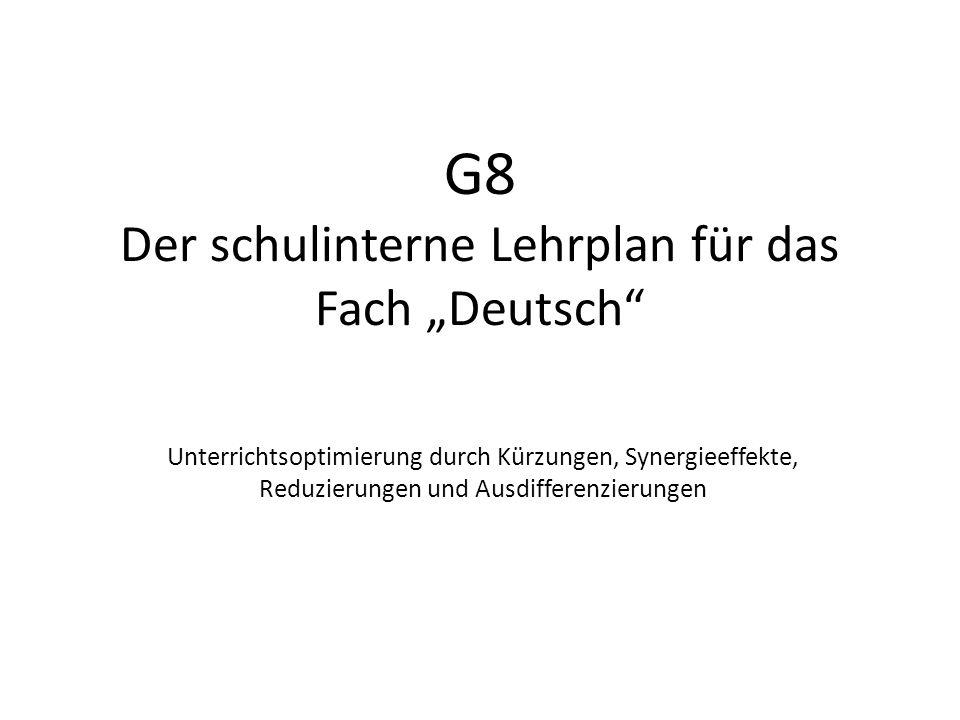 """G8 Der schulinterne Lehrplan für das Fach """"Deutsch"""" Unterrichtsoptimierung durch Kürzungen, Synergieeffekte, Reduzierungen und Ausdifferenzierungen"""