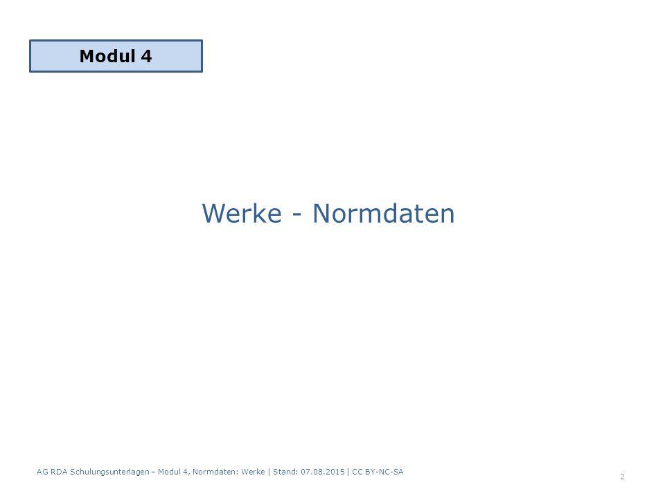 Werke - Normdaten Modul 4 2 AG RDA Schulungsunterlagen – Modul 4, Normdaten: Werke | Stand: 07.08.2015 | CC BY-NC-SA