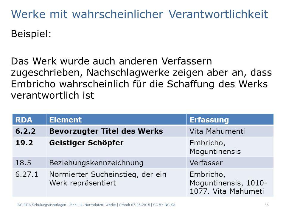 Werke mit wahrscheinlicher Verantwortlichkeit Beispiel: Das Werk wurde auch anderen Verfassern zugeschrieben, Nachschlagwerke zeigen aber an, dass Embricho wahrscheinlich für die Schaffung des Werks verantwortlich ist AG RDA Schulungsunterlagen – Modul 4, Normdaten: Werke | Stand: 07.08.2015 | CC BY-NC-SA 36 RDAElementErfassung 6.2.2Bevorzugter Titel des WerksVita Mahumenti 19.2Geistiger SchöpferEmbricho, Moguntinensis 18.5BeziehungskennzeichnungVerfasser 6.27.1Normierter Sucheinstieg, der ein Werk repräsentiert Embricho, Moguntinensis, 1010- 1077.