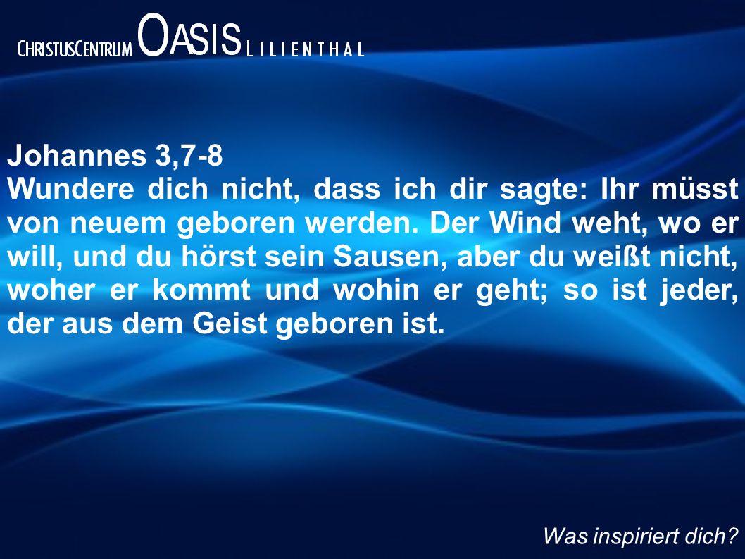 Johannes 3,7-8 Wundere dich nicht, dass ich dir sagte: Ihr müsst von neuem geboren werden. Der Wind weht, wo er will, und du hörst sein Sausen, aber d