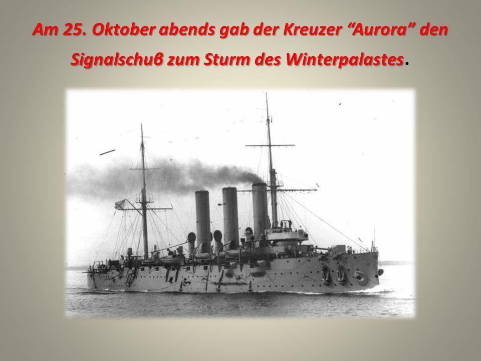 Am 25. Oktober abends gab der Kreuzer Aurora den Signalschuβ zum Sturm des Winterpalastes Am 25.