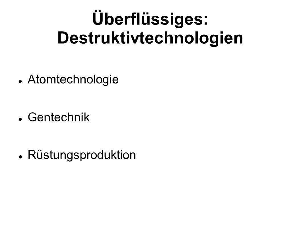 Überflüssiges: Destruktivtechnologien Atomtechnologie Gentechnik Rüstungsproduktion