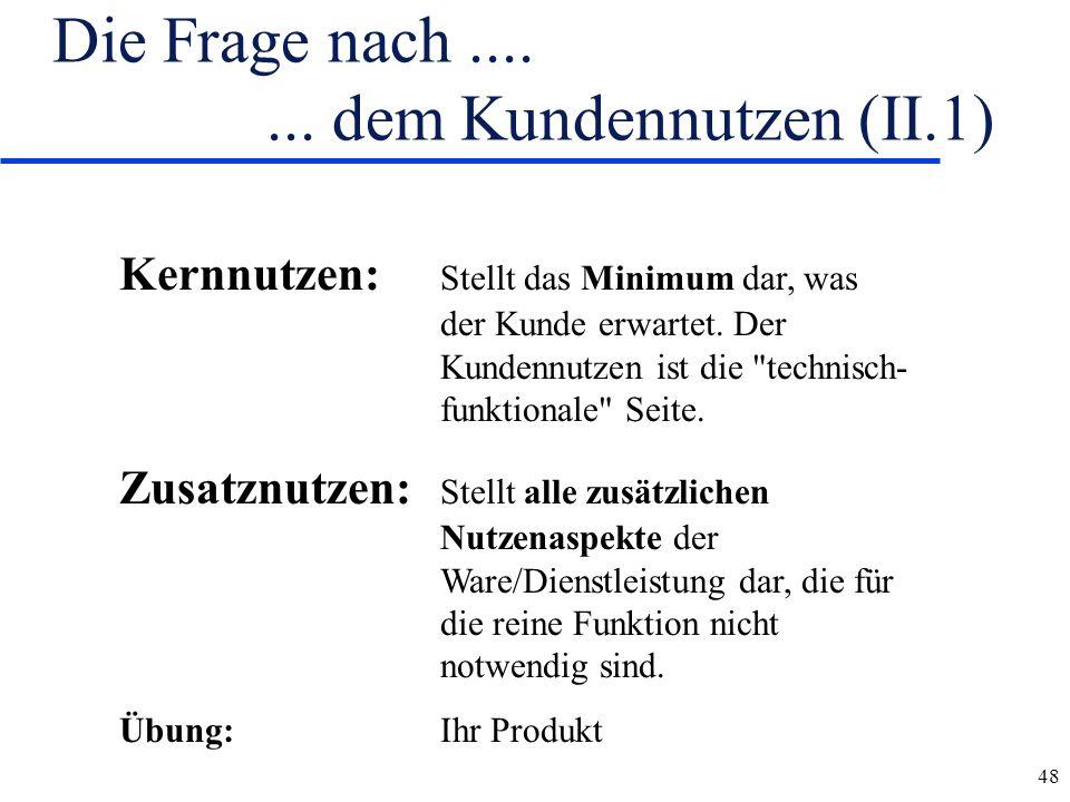48 Die Frage nach....... dem Kundennutzen (II.1) Kernnutzen: Stellt das Minimum dar, was der Kunde erwartet. Der Kundennutzen ist die