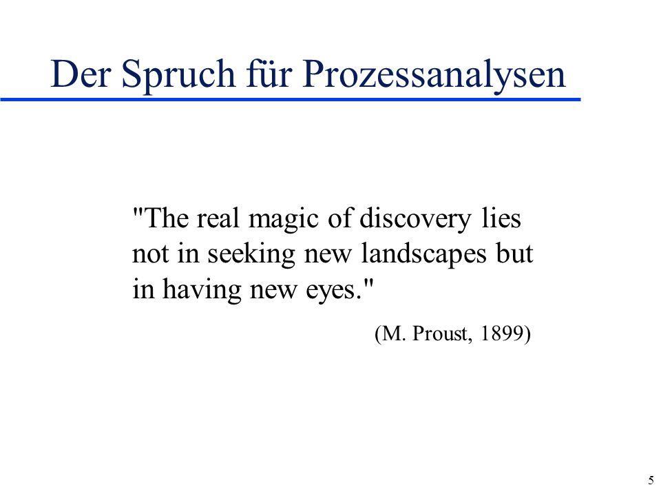5 Der Spruch für Prozessanalysen The real magic of discovery lies not in seeking new landscapes but in having new eyes. (M.