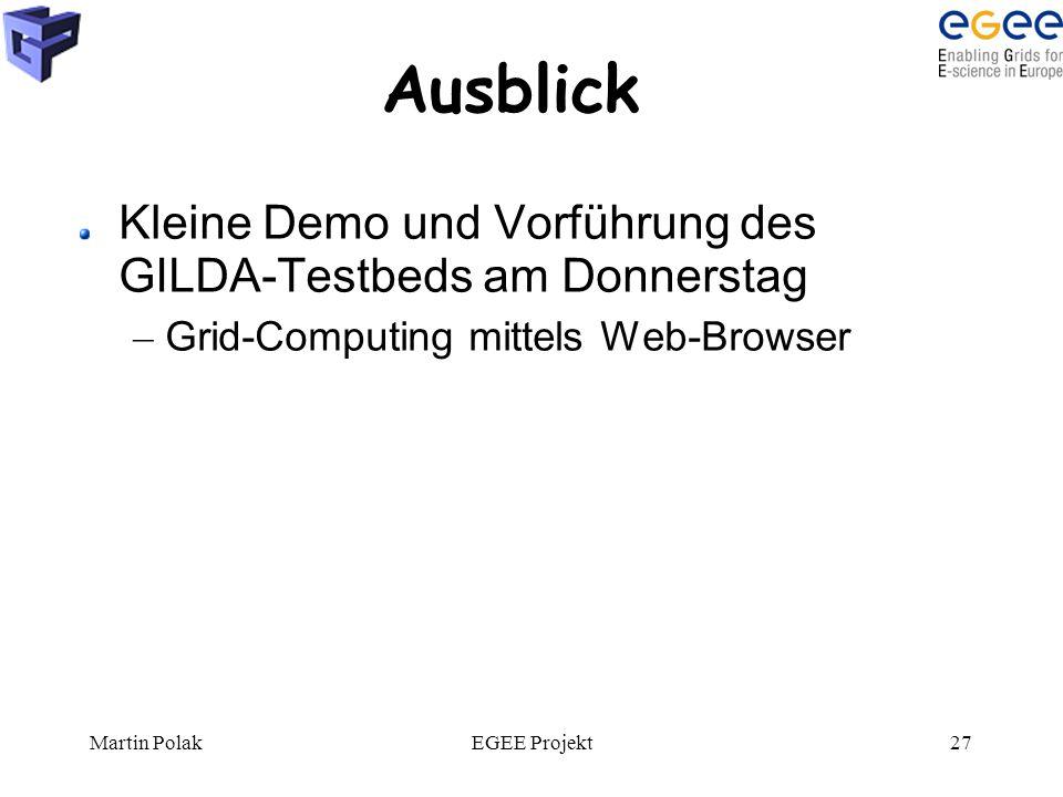 Martin PolakEGEE Projekt27 Ausblick Kleine Demo und Vorführung des GILDA-Testbeds am Donnerstag – Grid-Computing mittels Web-Browser
