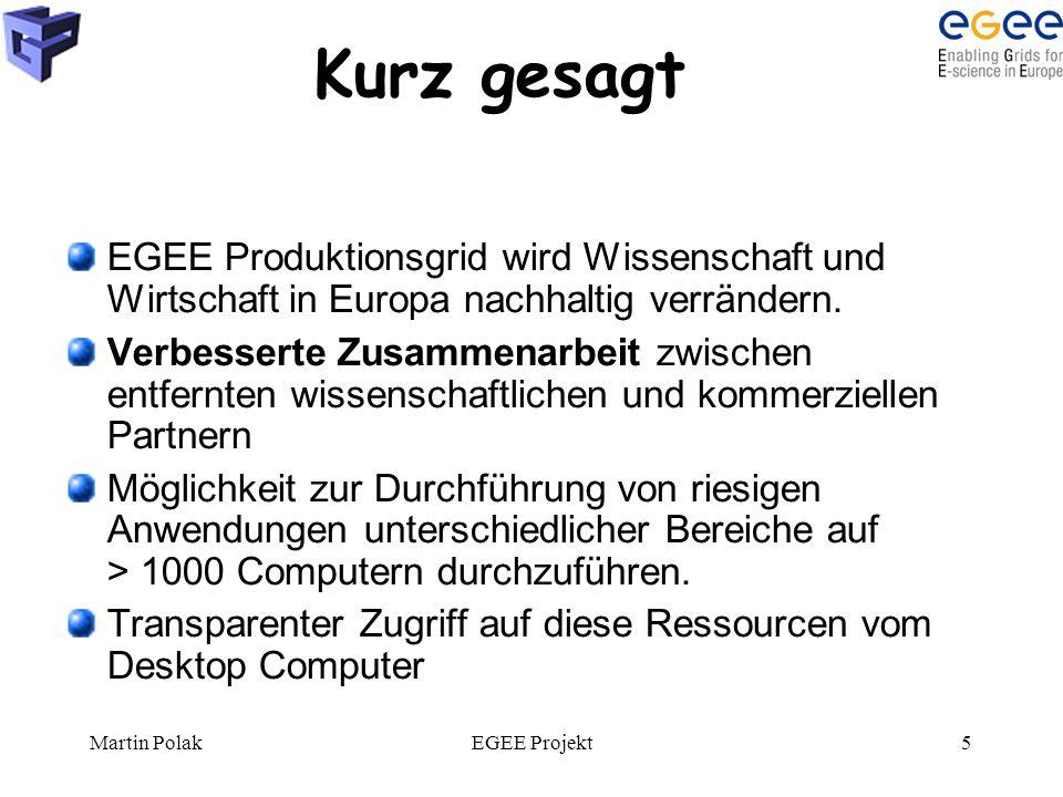 Martin PolakEGEE Projekt5 Kurz gesagt EGEE Produktionsgrid wird Wissenschaft und Wirtschaft in Europa nachhaltig verrändern. Verbesserte Zusammenarbei
