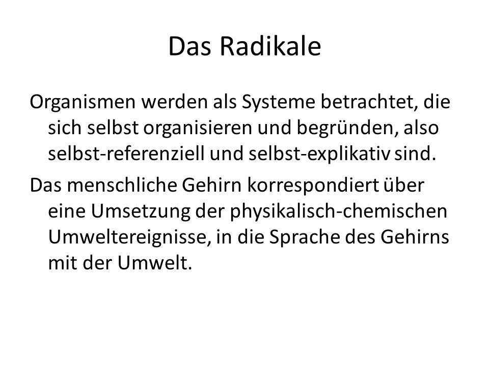 Das Radikale Organismen werden als Systeme betrachtet, die sich selbst organisieren und begründen, also selbst-referenziell und selbst-explikativ sind.
