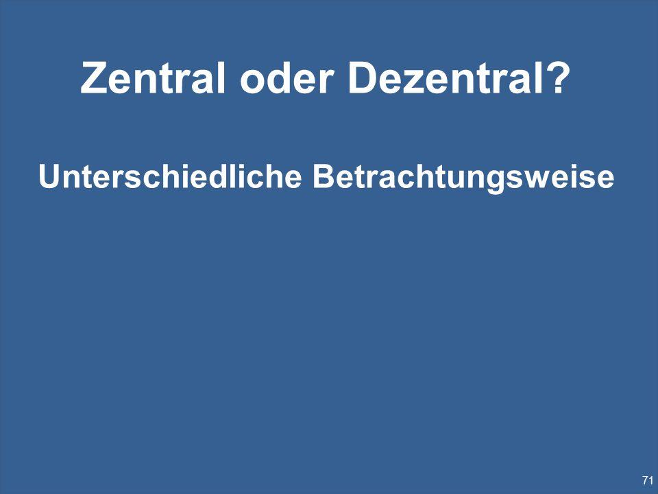 71 Zentral oder Dezentral? Unterschiedliche Betrachtungsweise