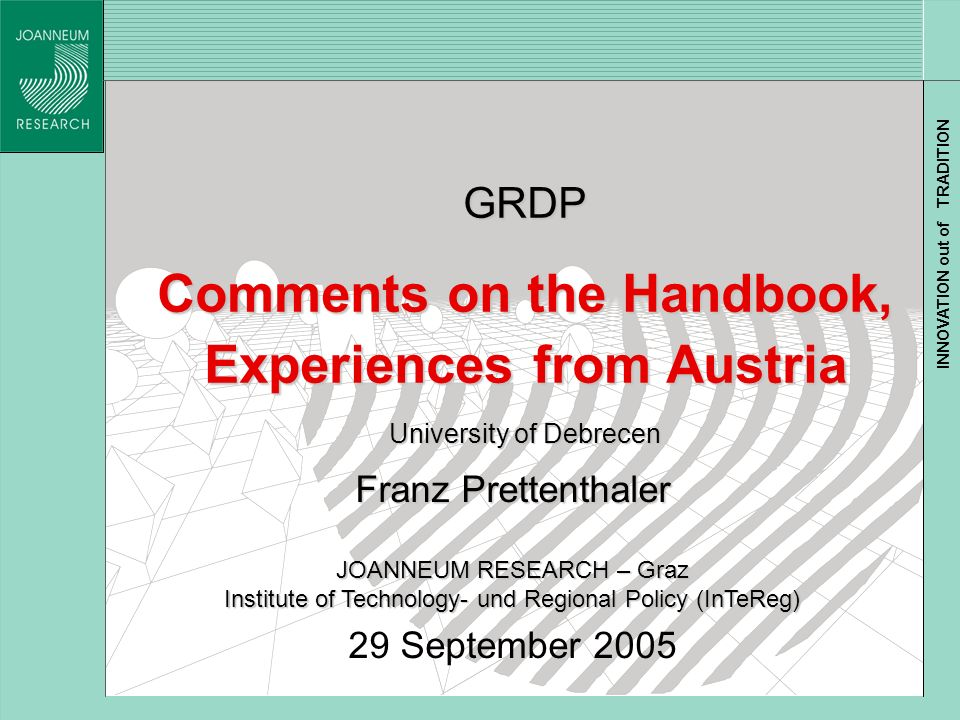 INNOVATION out of TRADITION GRDP Comments on the Handbook, Experiences from Austria University of Debrecen Franz Prettenthaler JOANNEUM RESEARCH – Graz Institute of Technology- und Regional Policy (InTeReg) 29 September 2005