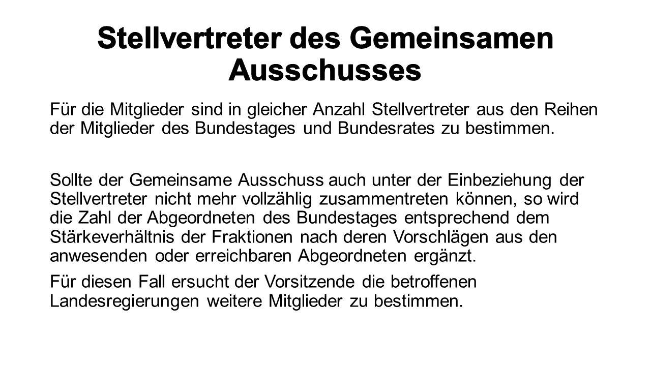 Für die Mitglieder sind in gleicher Anzahl Stellvertreter aus den Reihen der Mitglieder des Bundestages und Bundesrates zu bestimmen. Sollte der Gemei