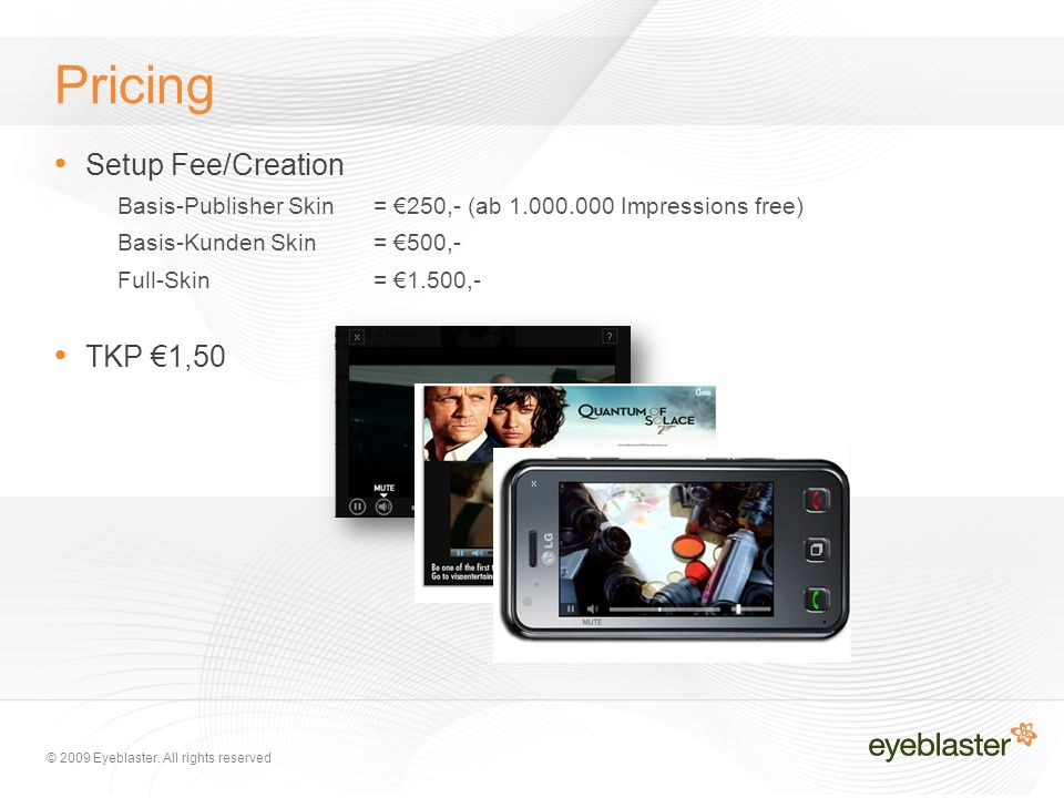 © 2009 Eyeblaster. All rights reserved Pricing Setup Fee/Creation Basis-Publisher Skin= €250,- (ab 1.000.000 Impressions free) Basis-Kunden Skin= €500